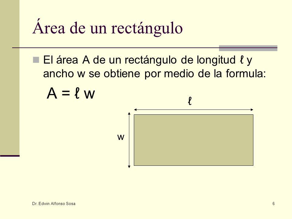 Dr. Edwin Alfonso Sosa 6 Área de un rectángulo El área A de un rectángulo de longitud y ancho w se obtiene por medio de la formula: A = w w