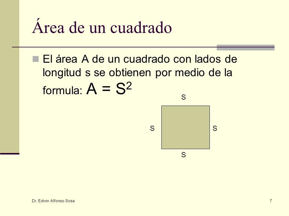 Dr. Edwin Alfonso Sosa 7 Área de un cuadrado El área A de un cuadrado con lados de longitud s se obtienen por medio de la formula: A = S 2 S S S S