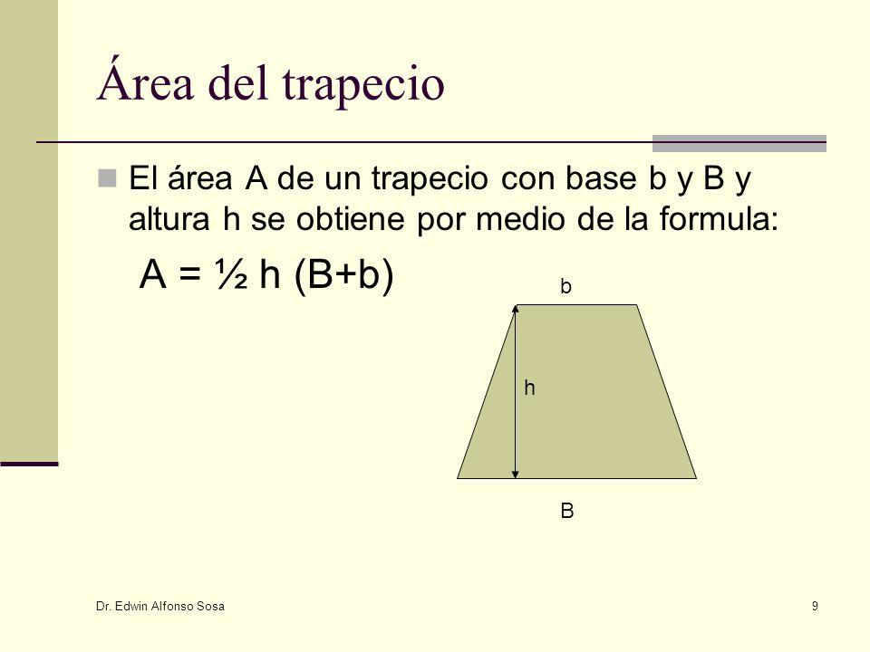 Dr. Edwin Alfonso Sosa 9 Área del trapecio El área A de un trapecio con base b y B y altura h se obtiene por medio de la formula: A = ½ h (B+b) b B h