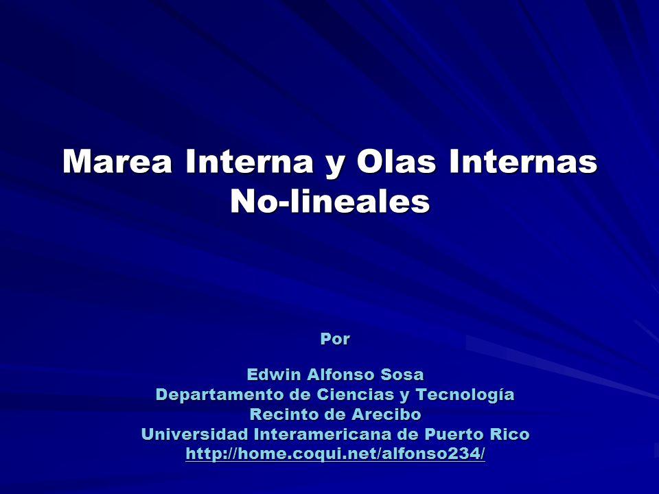 Marea Interna y Olas Internas No-lineales Por Edwin Alfonso Sosa Departamento de Ciencias y Tecnología Recinto de Arecibo Universidad Interamericana d