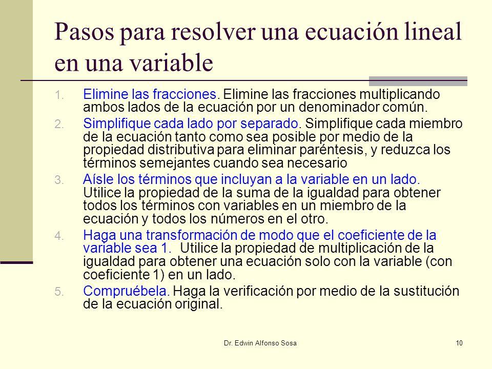 Dr. Edwin Alfonso Sosa10 Pasos para resolver una ecuación lineal en una variable 1. Elimine las fracciones. Elimine las fracciones multiplicando ambos