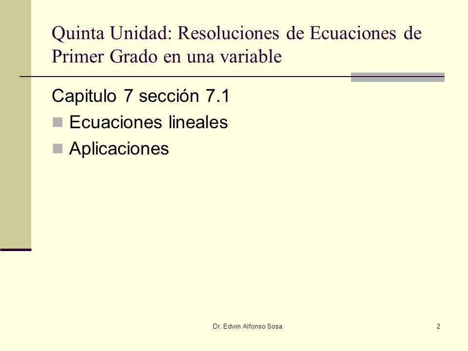 Dr. Edwin Alfonso Sosa2 Quinta Unidad: Resoluciones de Ecuaciones de Primer Grado en una variable Capitulo 7 sección 7.1 Ecuaciones lineales Aplicacio