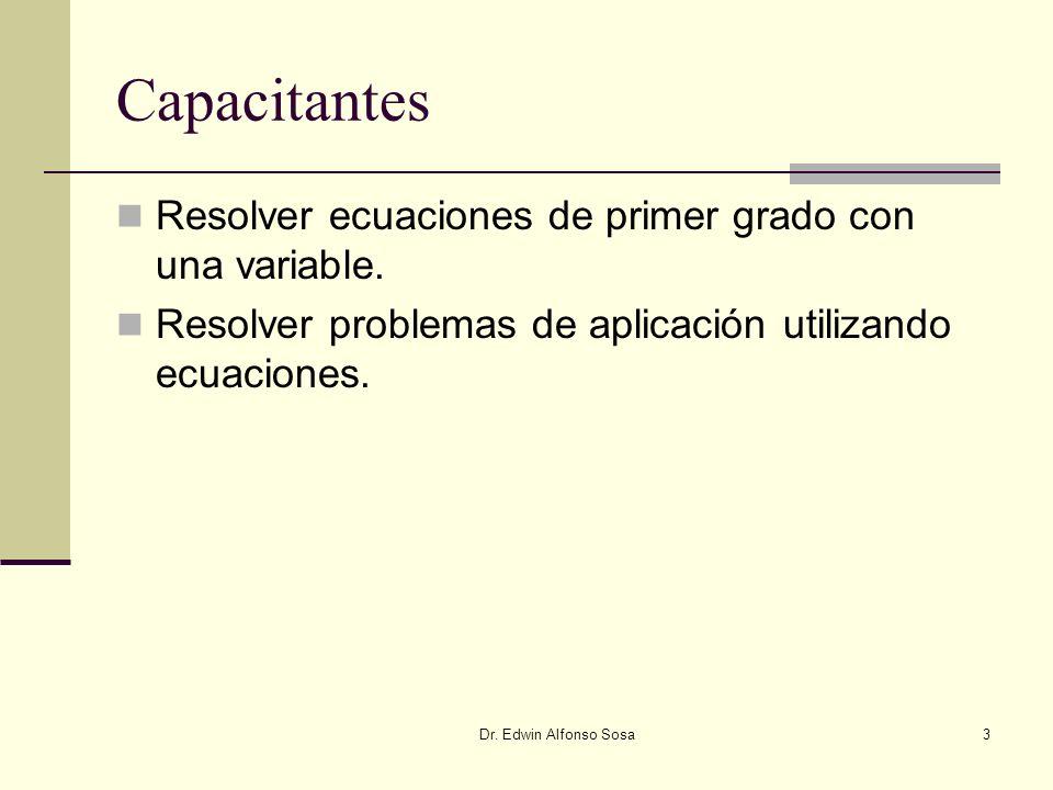 Dr. Edwin Alfonso Sosa3 Capacitantes Resolver ecuaciones de primer grado con una variable. Resolver problemas de aplicación utilizando ecuaciones.