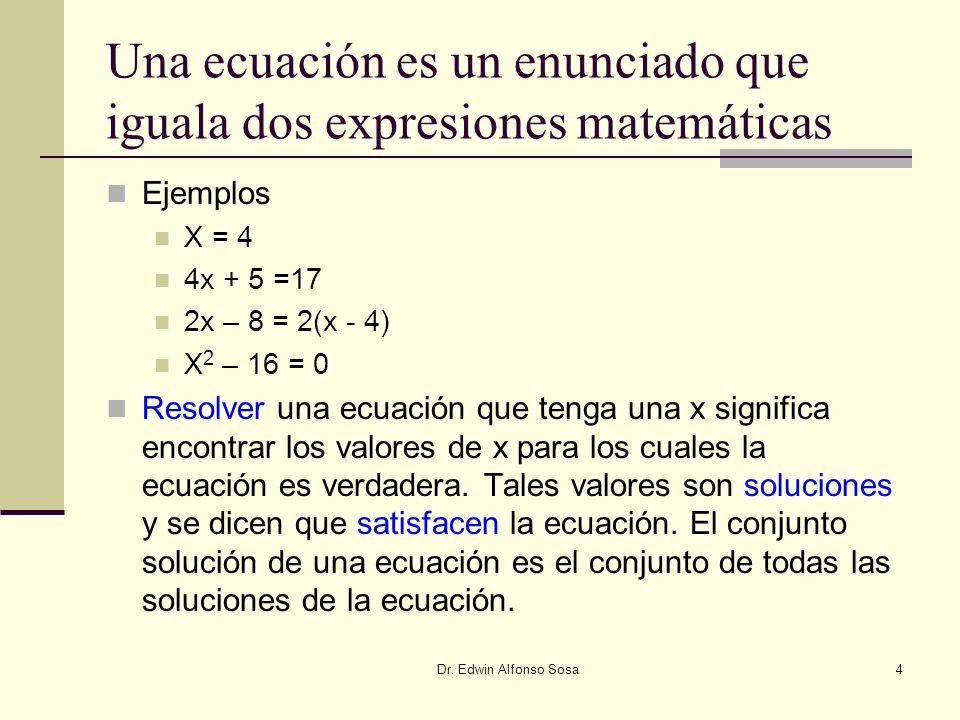 Dr. Edwin Alfonso Sosa4 Una ecuación es un enunciado que iguala dos expresiones matemáticas Ejemplos X = 4 4x + 5 =17 2x – 8 = 2(x - 4) X 2 – 16 = 0 R