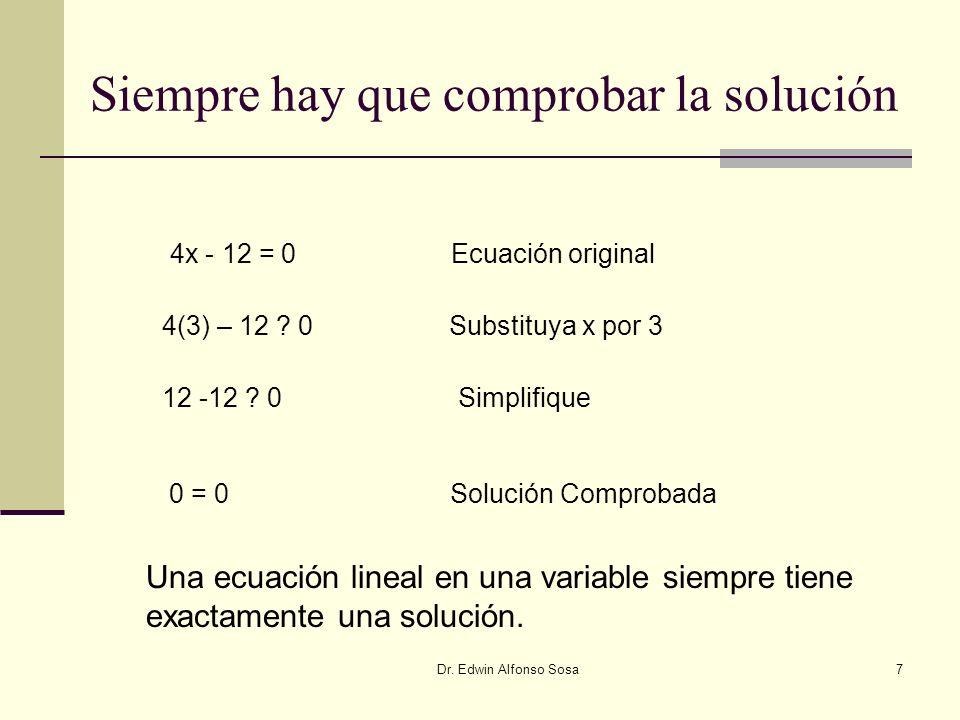 Dr. Edwin Alfonso Sosa7 Siempre hay que comprobar la solución 4x - 12 = 0 Ecuación original 4(3) – 12 ? 0 Substituya x por 3 12 -12 ? 0 Simplifique 0