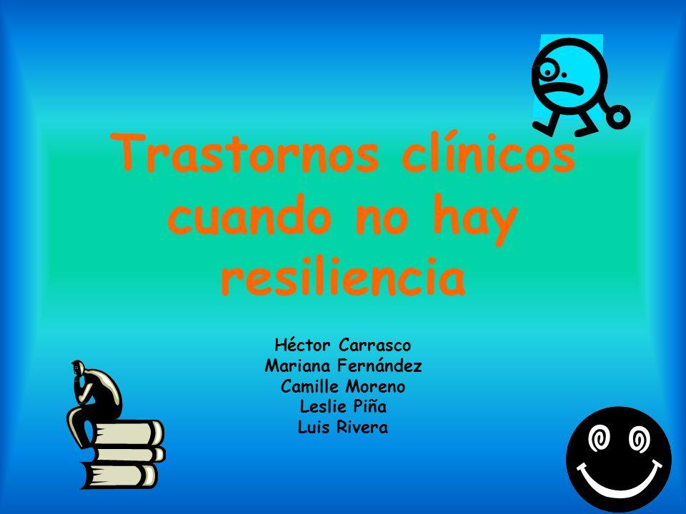 Trastornos clínicos cuando no hay resiliencia Héctor Carrasco Mariana Fernández Camille Moreno Leslie Piña Luis Rivera