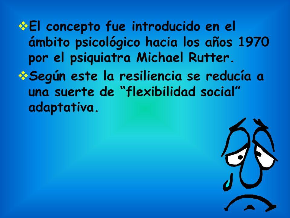 El concepto fue introducido en el ámbito psicológico hacia los años 1970 por el psiquiatra Michael Rutter. Según este la resiliencia se reducía a una