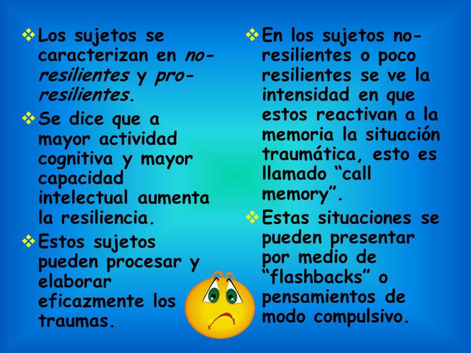 Los sujetos se caracterizan en no- resilientes y pro- resilientes. Se dice que a mayor actividad cognitiva y mayor capacidad intelectual aumenta la re