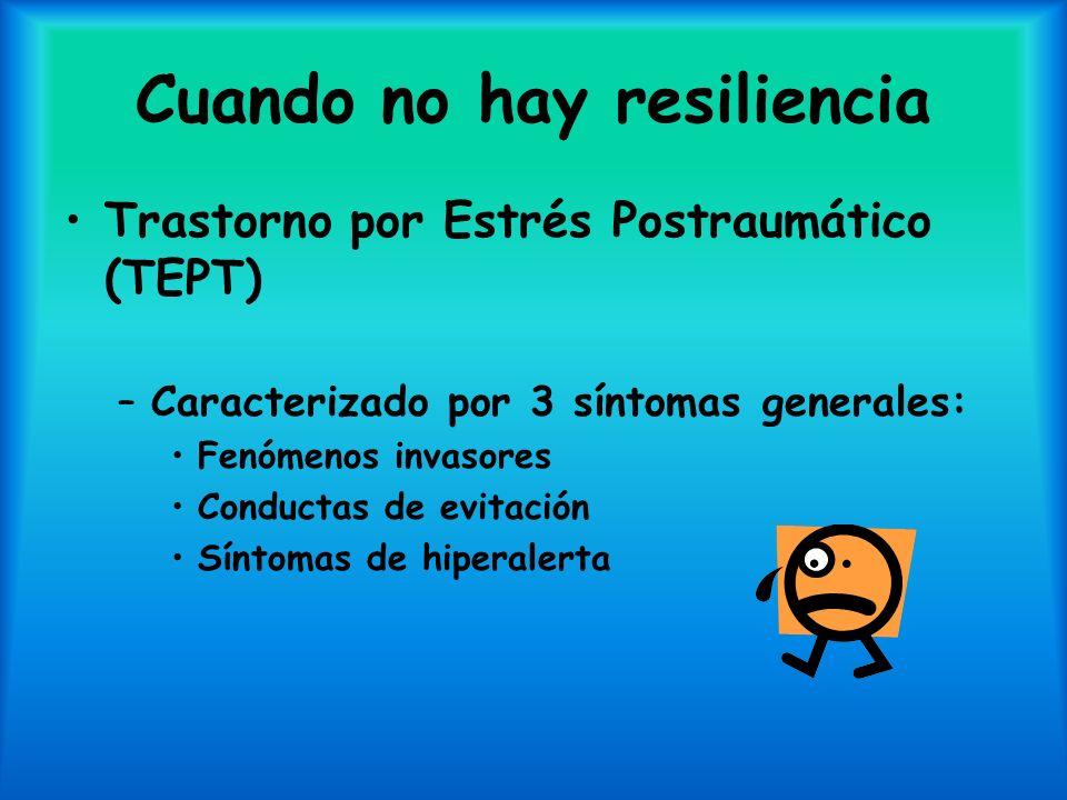 Cuando no hay resiliencia Trastorno por Estrés Postraumático (TEPT) –Caracterizado por 3 síntomas generales: Fenómenos invasores Conductas de evitació