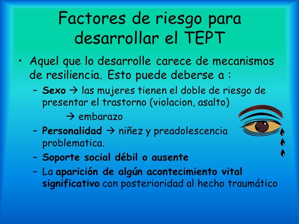 Factores de riesgo para desarrollar el TEPT Aquel que lo desarrolle carece de mecanismos de resiliencia. Esto puede deberse a : –Sexo las mujeres tien