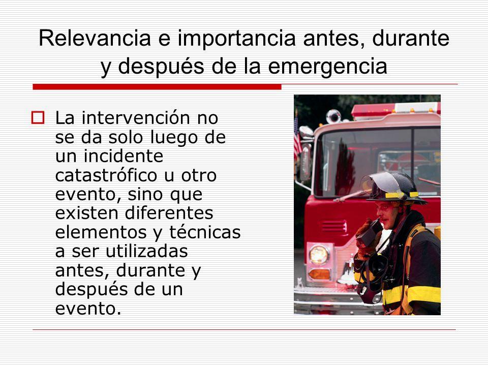 Relevancia e importancia antes, durante y después de la emergencia La intervención no se da solo luego de un incidente catastrófico u otro evento, sin