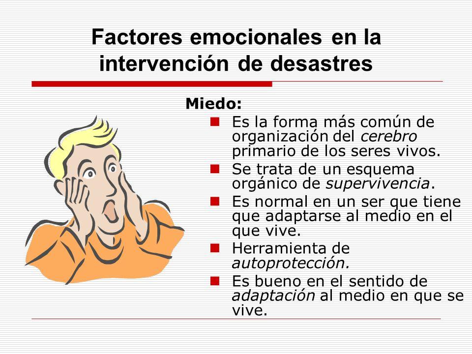 Factores emocionales en la intervención de desastres Miedo: Es la forma más común de organización del cerebro primario de los seres vivos. Se trata de