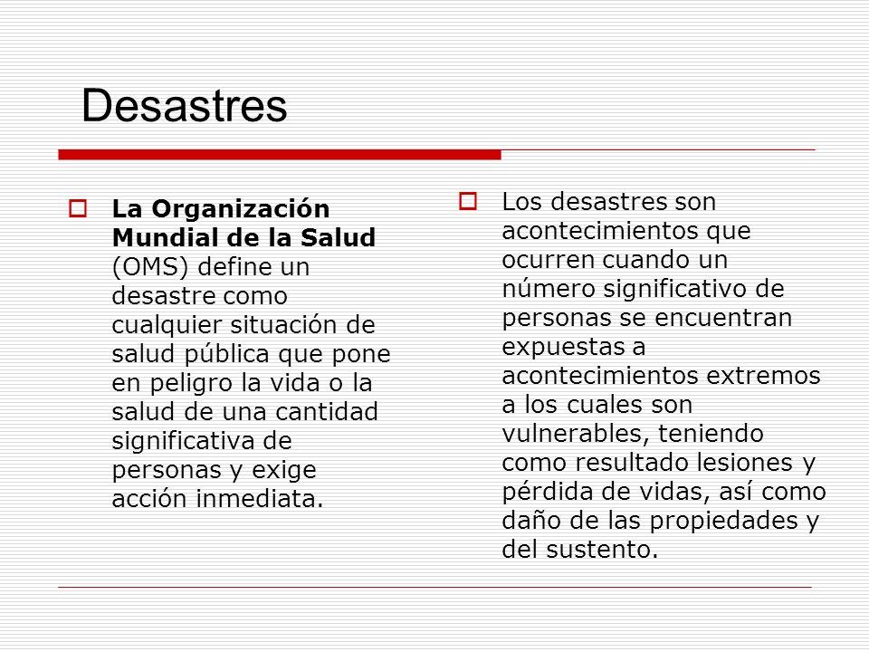 Desastres La Organización Mundial de la Salud (OMS) define un desastre como cualquier situación de salud pública que pone en peligro la vida o la salu