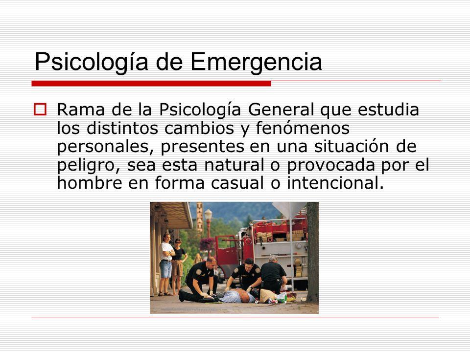 Psicología de Emergencia Rama de la Psicología General que estudia los distintos cambios y fenómenos personales, presentes en una situación de peligro