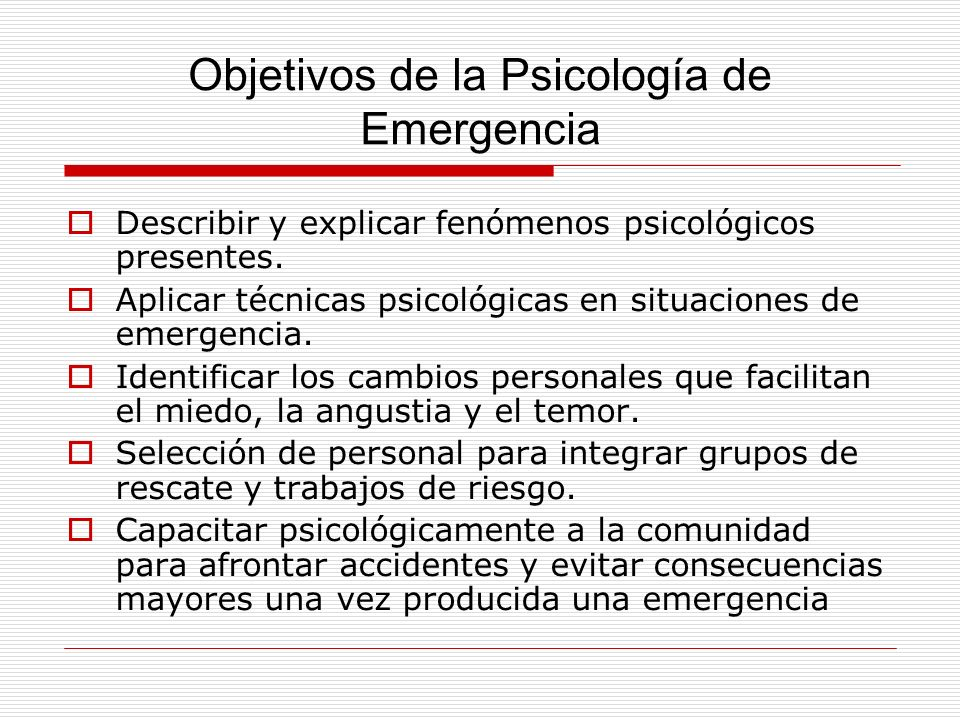 Objetivos de la Psicología de Emergencia Describir y explicar fenómenos psicológicos presentes. Aplicar técnicas psicológicas en situaciones de emerge