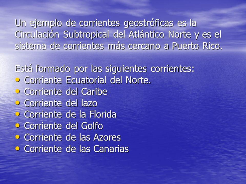 Un ejemplo de corrientes geostróficas es la Circulación Subtropical del Atlántico Norte y es el sistema de corrientes más cercano a Puerto Rico. Está