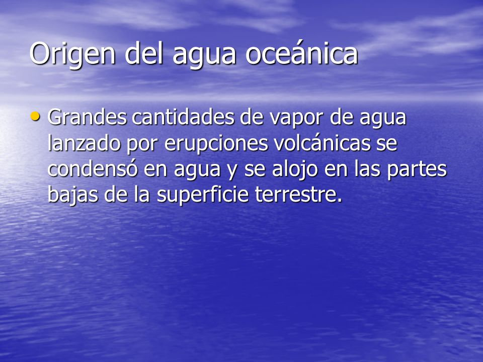 Origen del agua oceánica Grandes cantidades de vapor de agua lanzado por erupciones volcánicas se condensó en agua y se alojo en las partes bajas de l