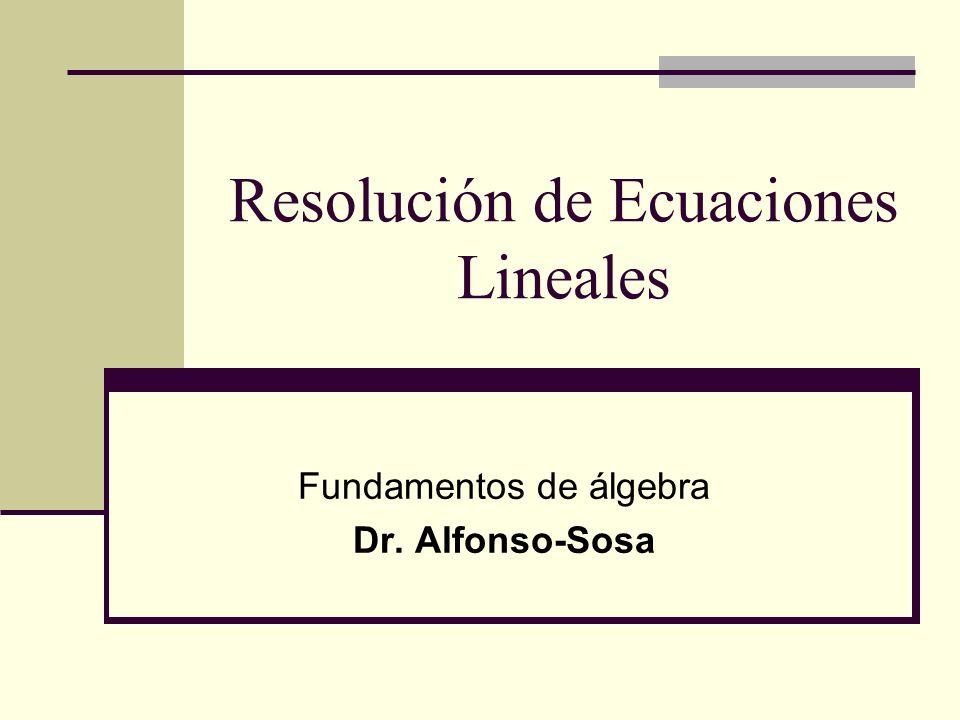 Resolución de Ecuaciones Lineales Fundamentos de álgebra Dr. Alfonso-Sosa