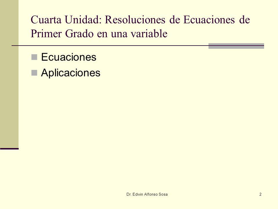 Dr. Edwin Alfonso Sosa2 Cuarta Unidad: Resoluciones de Ecuaciones de Primer Grado en una variable Ecuaciones Aplicaciones