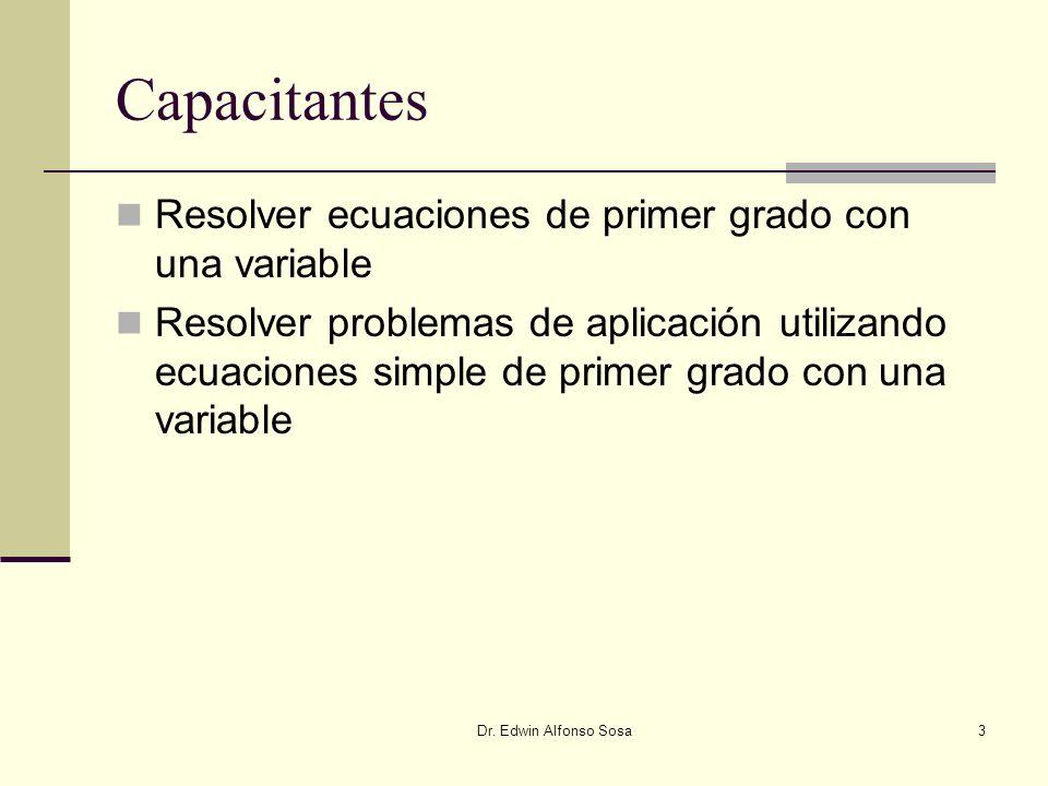 Dr. Edwin Alfonso Sosa3 Capacitantes Resolver ecuaciones de primer grado con una variable Resolver problemas de aplicación utilizando ecuaciones simpl