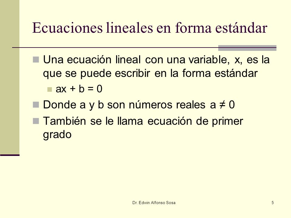 Dr. Edwin Alfonso Sosa5 Ecuaciones lineales en forma estándar Una ecuación lineal con una variable, x, es la que se puede escribir en la forma estánda