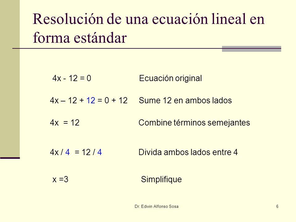 Dr. Edwin Alfonso Sosa6 Resolución de una ecuación lineal en forma estándar 4x - 12 = 0 Ecuación original 4x – 12 + 12 = 0 + 12Sume 12 en ambos lados