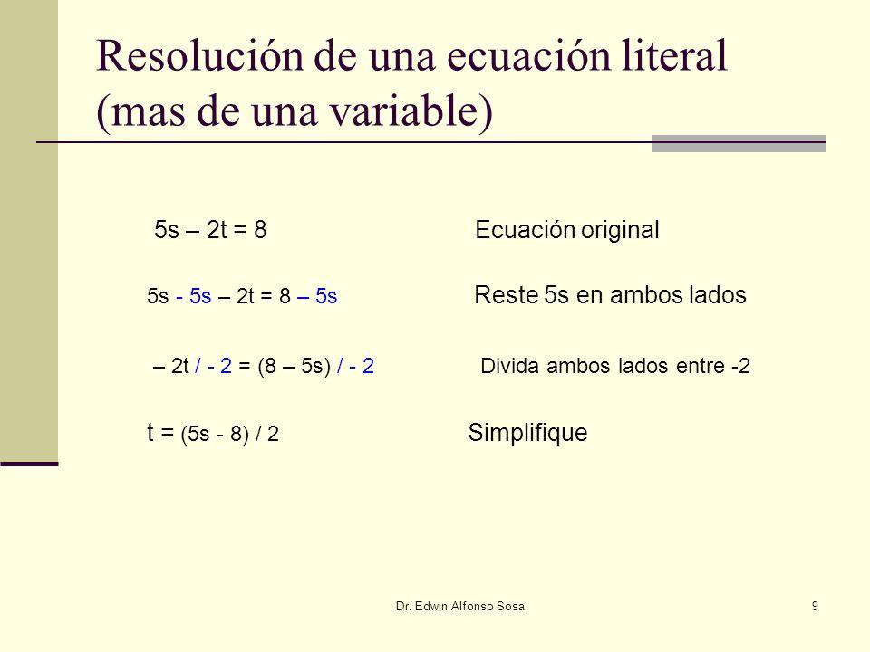 Dr. Edwin Alfonso Sosa9 Resolución de una ecuación literal (mas de una variable) 5s – 2t = 8 Ecuación original 5s - 5s – 2t = 8 – 5s Reste 5s en ambos