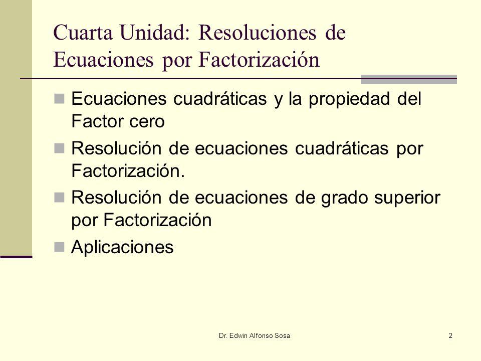 Dr. Edwin Alfonso Sosa2 Cuarta Unidad: Resoluciones de Ecuaciones por Factorización Ecuaciones cuadráticas y la propiedad del Factor cero Resolución d