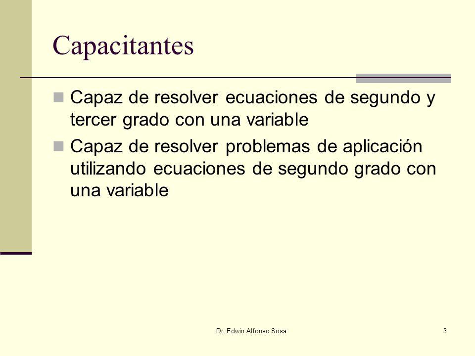Dr. Edwin Alfonso Sosa3 Capacitantes Capaz de resolver ecuaciones de segundo y tercer grado con una variable Capaz de resolver problemas de aplicación