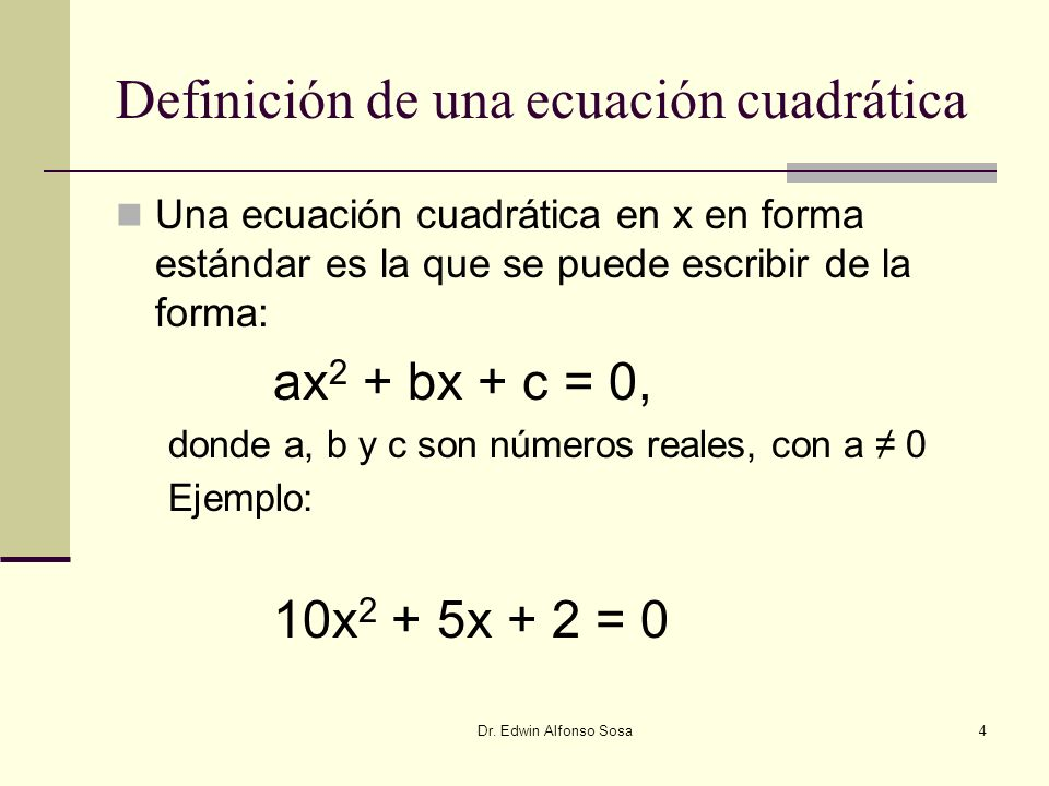 Dr. Edwin Alfonso Sosa4 Definición de una ecuación cuadrática Una ecuación cuadrática en x en forma estándar es la que se puede escribir de la forma: