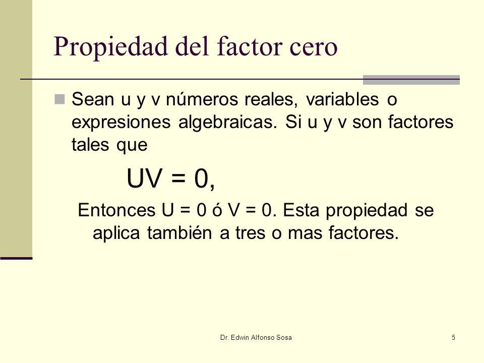 Dr. Edwin Alfonso Sosa5 Propiedad del factor cero Sean u y v números reales, variables o expresiones algebraicas. Si u y v son factores tales que UV =