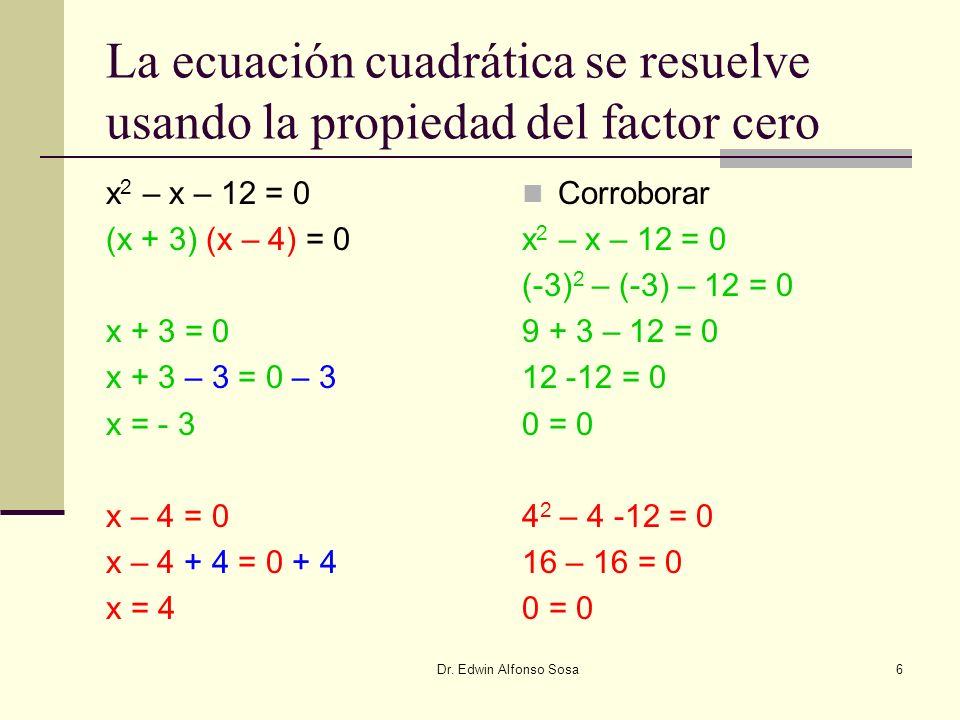 Dr. Edwin Alfonso Sosa6 La ecuación cuadrática se resuelve usando la propiedad del factor cero x 2 – x – 12 = 0 (x + 3) (x – 4) = 0 x + 3 = 0 x + 3 –