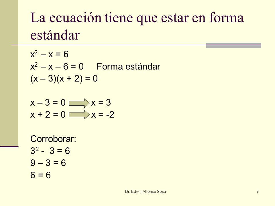 Dr. Edwin Alfonso Sosa7 La ecuación tiene que estar en forma estándar x 2 – x = 6 x 2 – x – 6 = 0 Forma estándar (x – 3)(x + 2) = 0 x – 3 = 0 x = 3 x