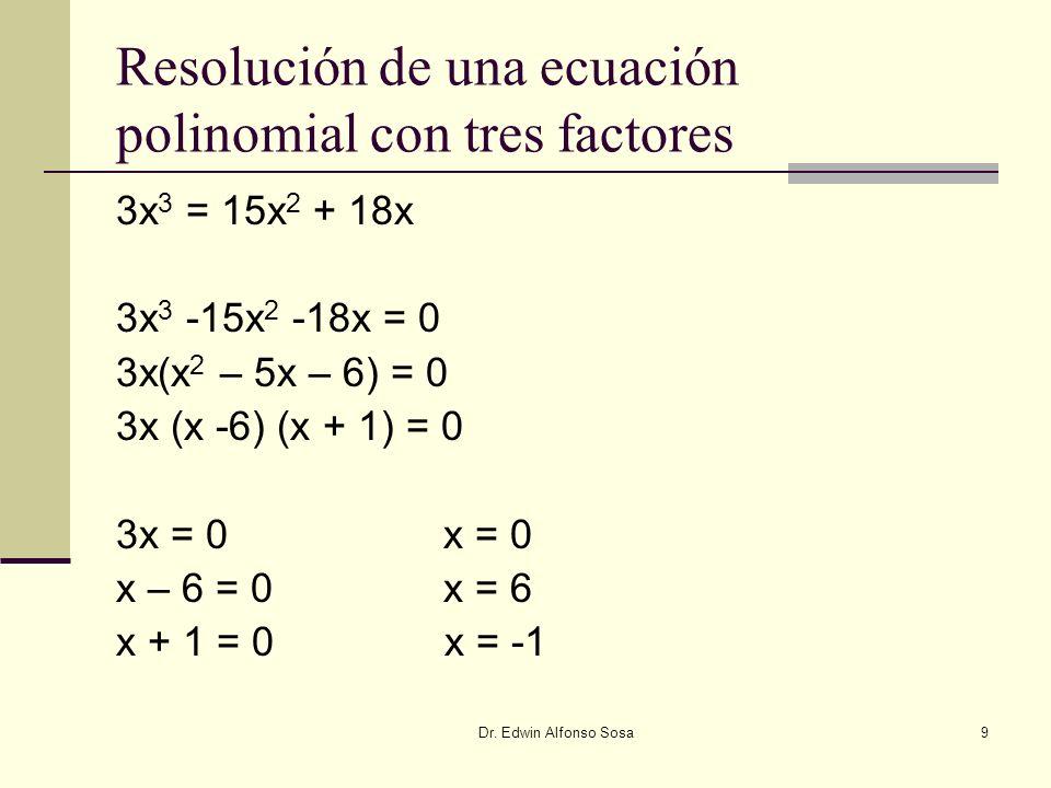 Dr. Edwin Alfonso Sosa9 Resolución de una ecuación polinomial con tres factores 3x 3 = 15x 2 + 18x 3x 3 -15x 2 -18x = 0 3x(x 2 – 5x – 6) = 0 3x (x -6)