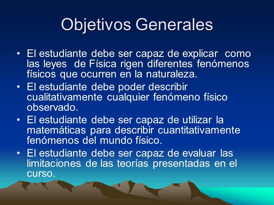 Objetivos Generales El estudiante debe ser capaz de explicar como las leyes de Física rigen diferentes fenómenos físicos que ocurren en la naturaleza.