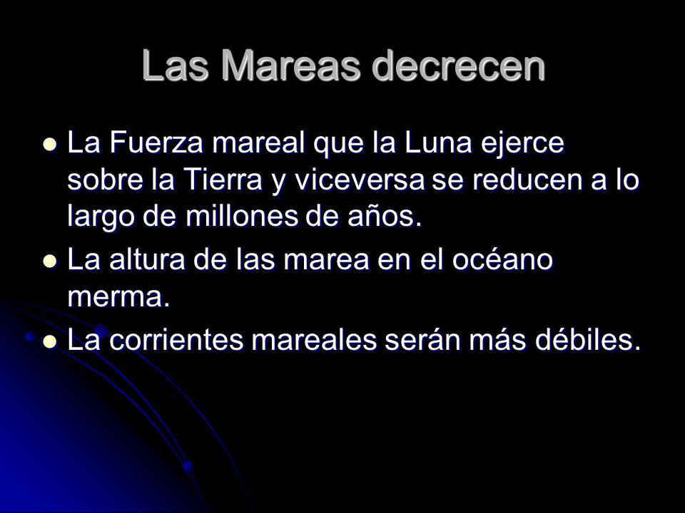 Las Mareas decrecen La Fuerza mareal que la Luna ejerce sobre la Tierra y viceversa se reducen a lo largo de millones de años. La Fuerza mareal que la