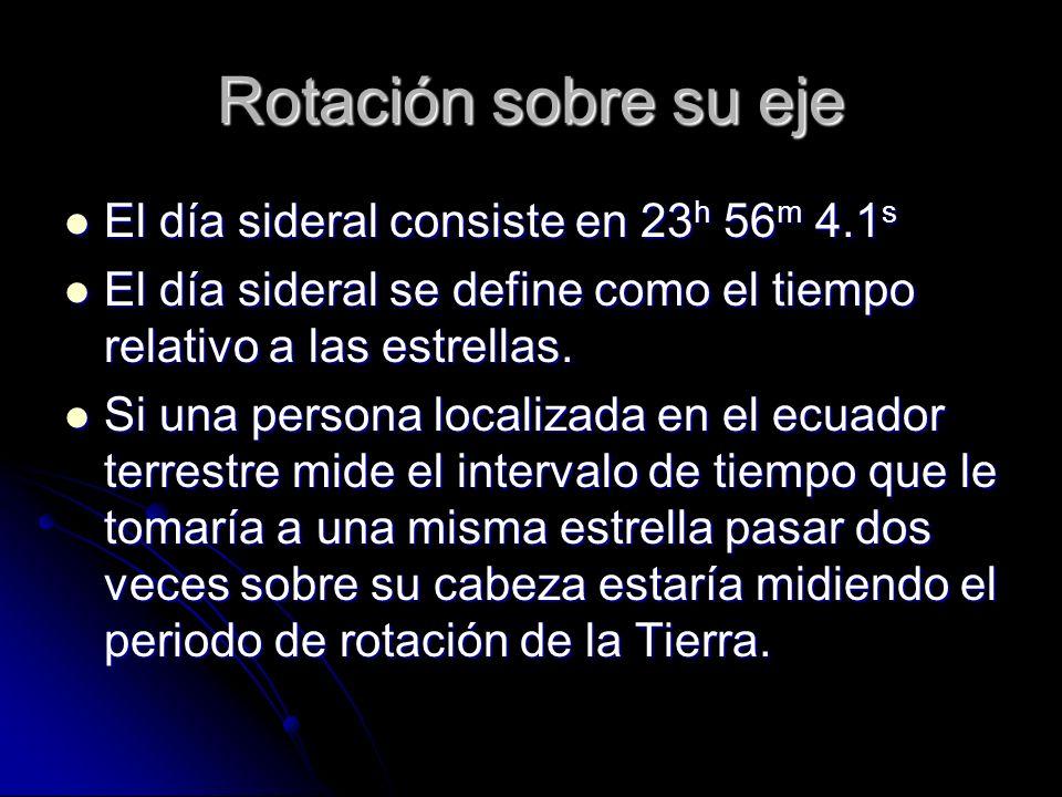 Rotación sobre su eje El día sideral consiste en 23 h 56 m 4.1 s El día sideral consiste en 23 h 56 m 4.1 s El día sideral se define como el tiempo re