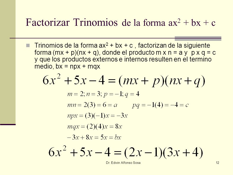 Dr. Edwin Alfonso Sosa12 Factorizar Trinomios de la forma ax 2 + bx + c Trinomios de la forma ax 2 + bx + c, factorizan de la siguiente forma (mx + p)