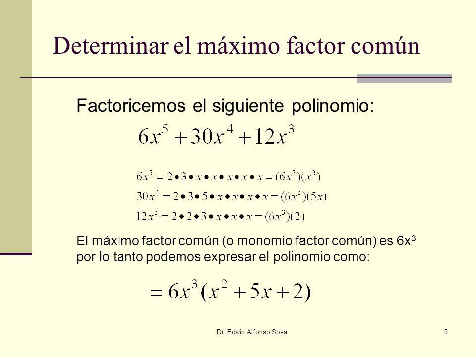 Dr. Edwin Alfonso Sosa5 Determinar el máximo factor común Factoricemos el siguiente polinomio: El máximo factor común (o monomio factor común) es 6x 3