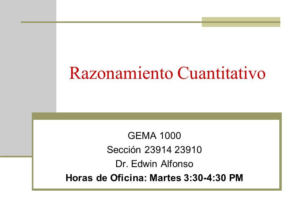 Razonamiento Cuantitativo GEMA 1000 Sección 23914 23910 Dr. Edwin Alfonso Horas de Oficina: Martes 3:30-4:30 PM