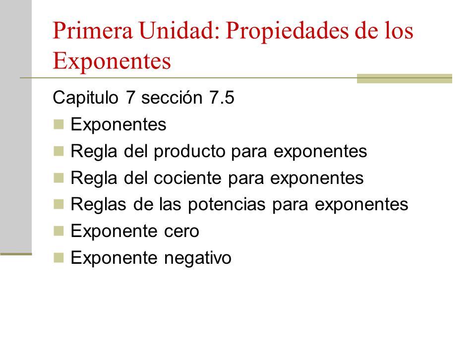 Primera Unidad: Propiedades de los Exponentes Capitulo 7 sección 7.5 Exponentes Regla del producto para exponentes Regla del cociente para exponentes