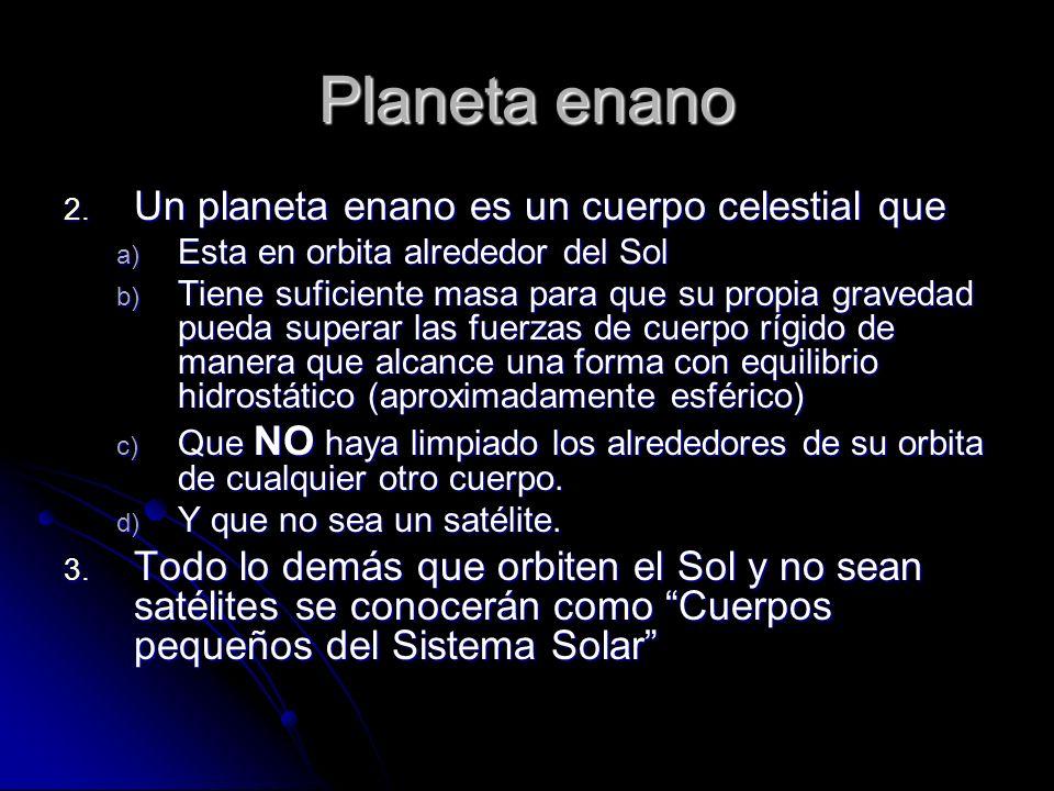 Planeta enano 2. Un planeta enano es un cuerpo celestial que a) Esta en orbita alrededor del Sol b) Tiene suficiente masa para que su propia gravedad
