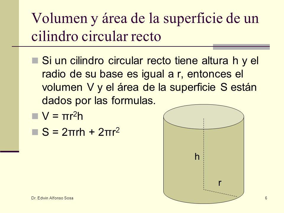 Dr. Edwin Alfonso Sosa 6 Volumen y área de la superficie de un cilindro circular recto Si un cilindro circular recto tiene altura h y el radio de su b