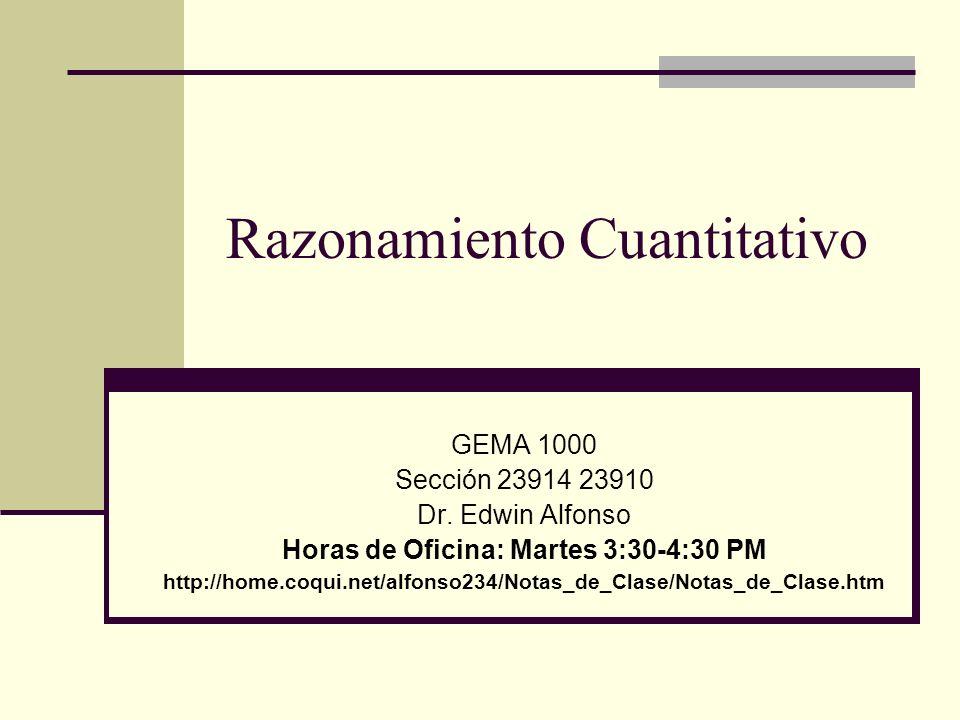 Razonamiento Cuantitativo GEMA 1000 Sección 23914 23910 Dr. Edwin Alfonso Horas de Oficina: Martes 3:30-4:30 PM http://home.coqui.net/alfonso234/Notas