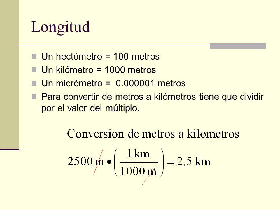Longitud Un hectómetro = 100 metros Un kilómetro = 1000 metros Un micrómetro = 0.000001 metros Para convertir de metros a kilómetros tiene que dividir