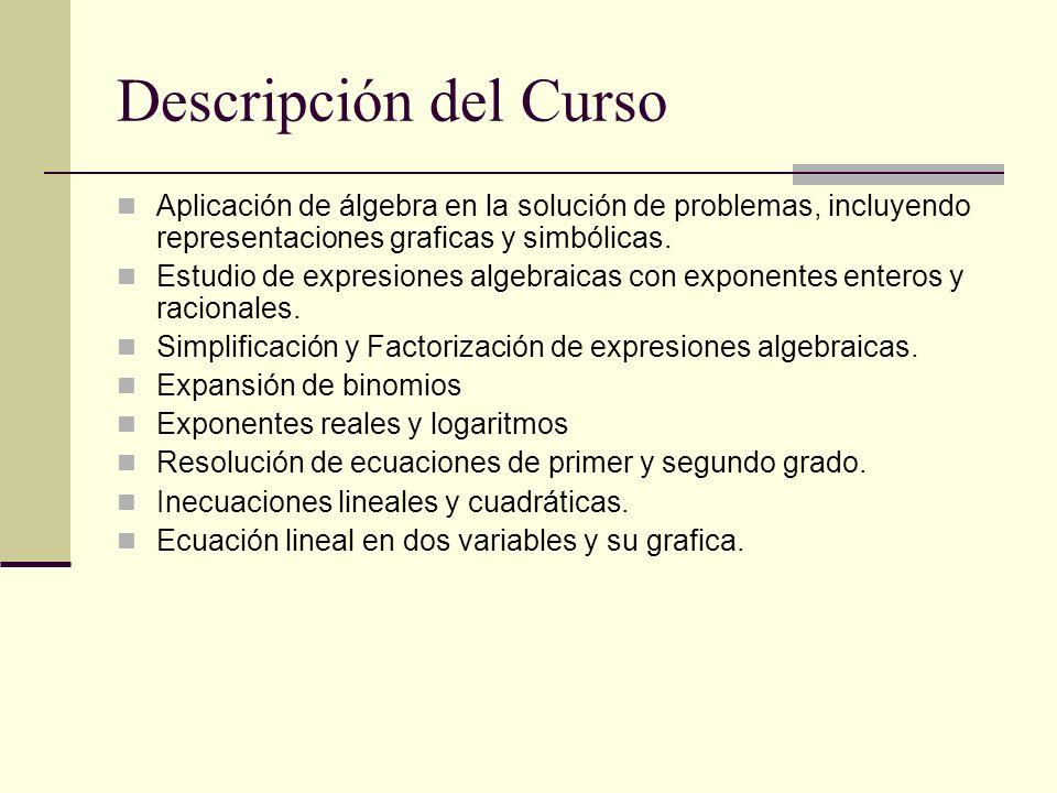 Descripción del Curso Aplicación de álgebra en la solución de problemas, incluyendo representaciones graficas y simbólicas. Estudio de expresiones alg