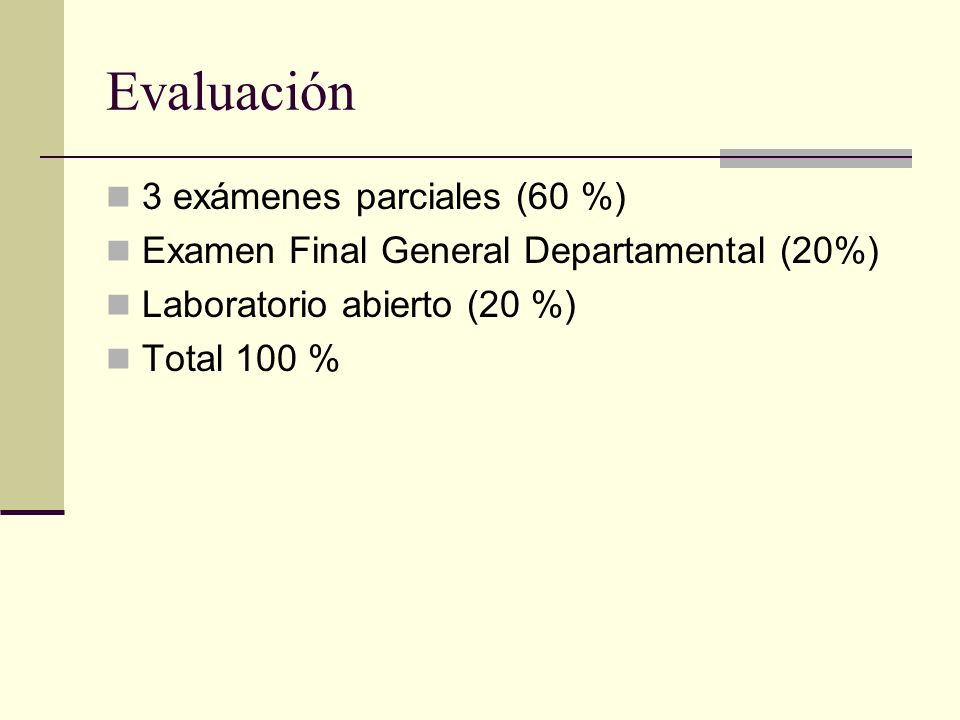 Evaluación 3 exámenes parciales (60 %) Examen Final General Departamental (20%) Laboratorio abierto (20 %) Total 100 %