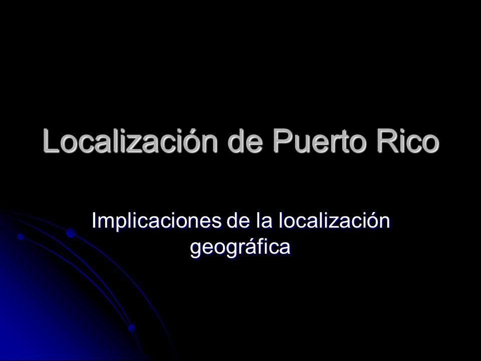 Localización de Puerto Rico Implicaciones de la localización geográfica