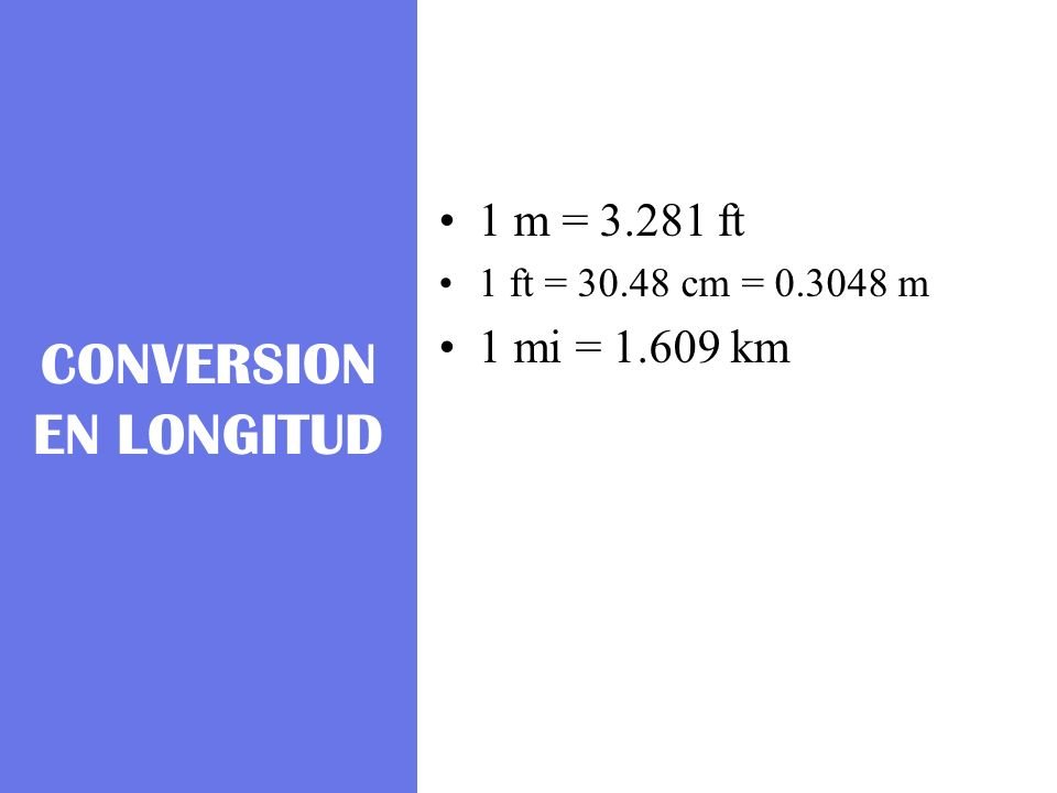 CONVERSION EN LONGITUD 1 m = 3.281 ft 1 ft = 30.48 cm = 0.3048 m 1 mi = 1.609 km