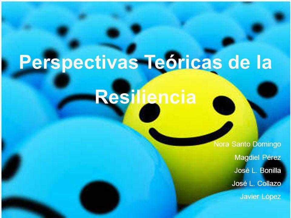 Perspectivas Teóricas de la Resiliencia Nora Santo Domingo Magdiel Pérez José L. Bonilla José L. Collazo Javier López